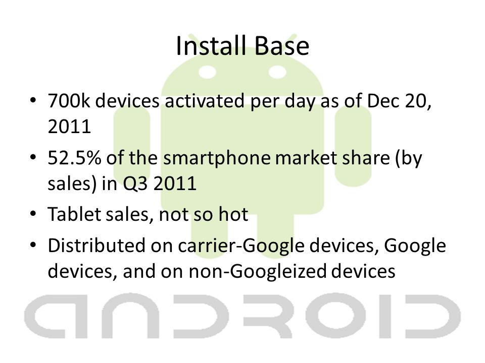 Install Base 700k devices activated per day as of Dec 20, 2011 52.5% of the smartphone market share (by sales) in Q3 2011 Tablet sales, not so hot Distributed on carrier-Google devices, Google devices, and on non-Googleized devices
