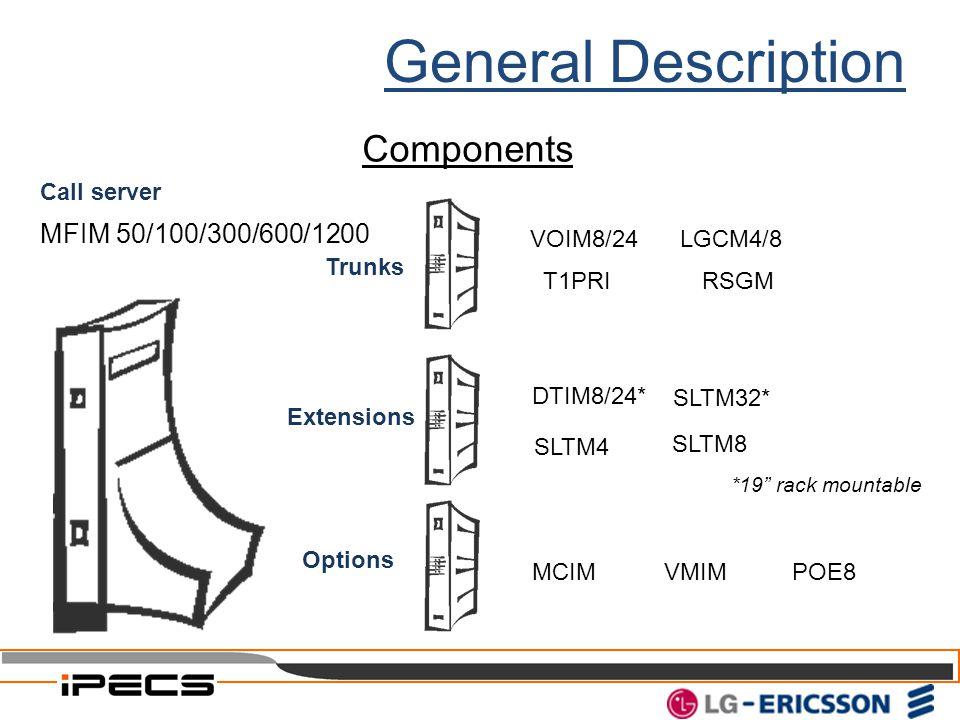Components VMIM VOIM8/24 DTIM8/24* SLTM4 SLTM32* MCIM POE8 SLTM8 T1PRI LGCM4/8 RSGM Trunks Extensions Options MFIM 50/100/300/600/1200 Call server *19