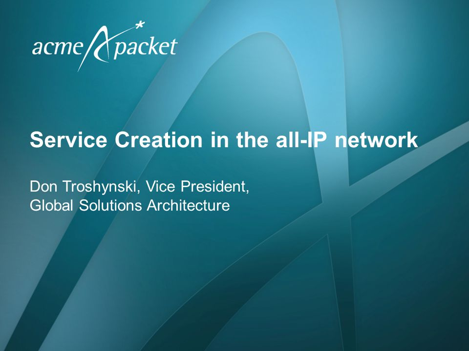 Service Creation in the all-IP network Don Troshynski, Vice President, Global Solutions Architecture