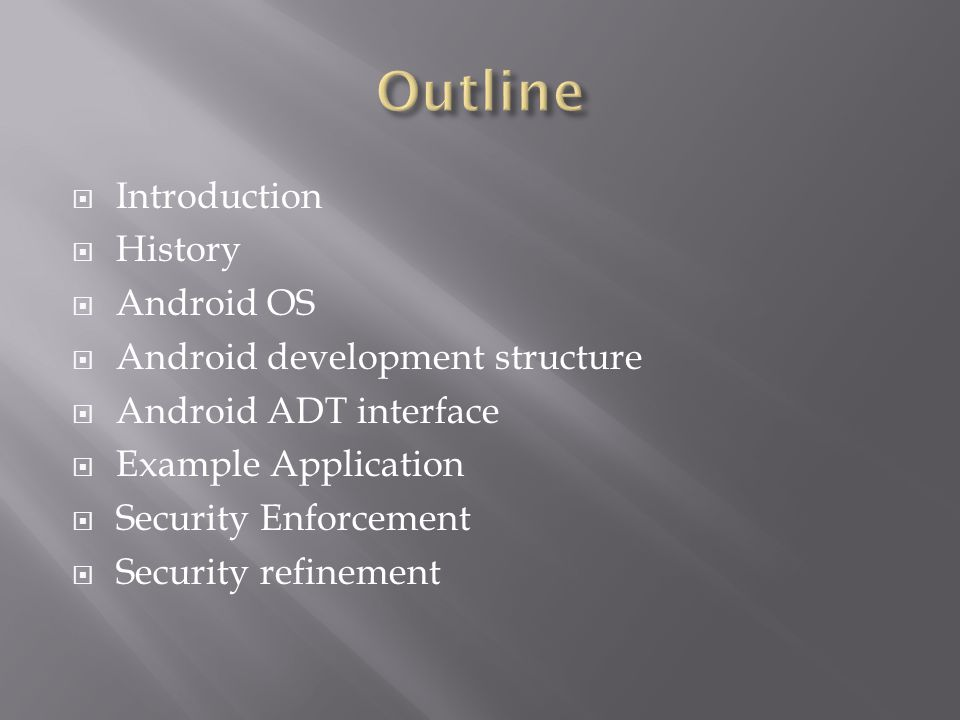  Introduction  History  Android OS  Android development structure  Android ADT interface  Example Application  Security Enforcement  Security