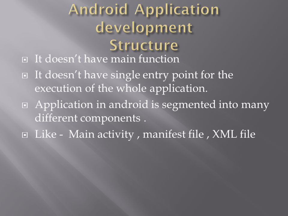  It doesn't have main function  It doesn't have single entry point for the execution of the whole application.  Application in android is segmented