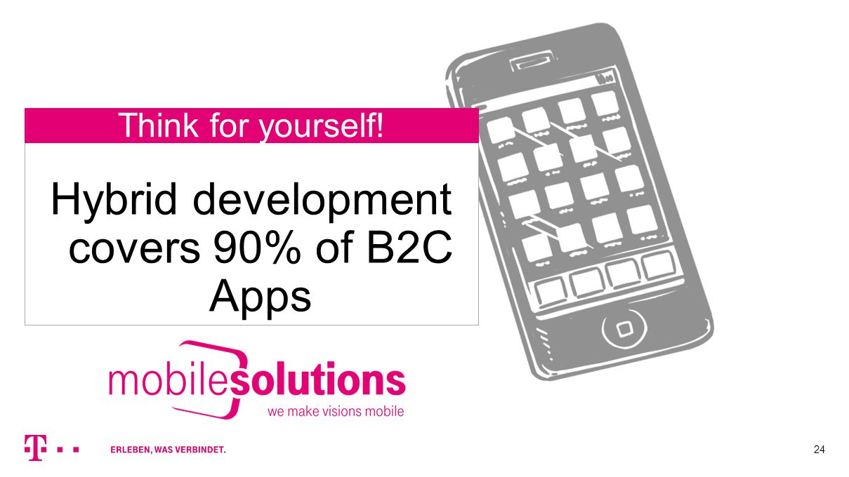 24 Think for yourself! Hybrid development covers 90% of B2C Apps