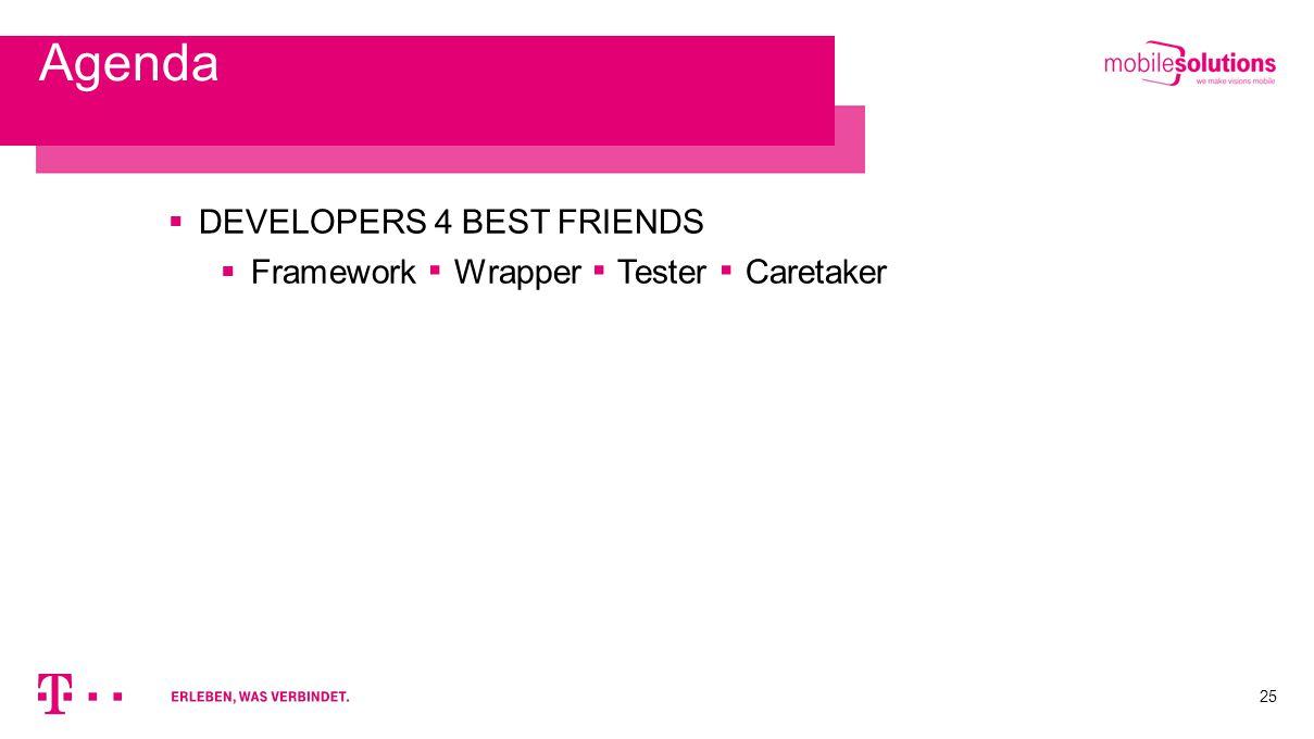 25 Agenda  DEVELOPERS 4 BEST FRIENDS  Framework ▪ Wrapper ▪ Tester ▪ Caretaker