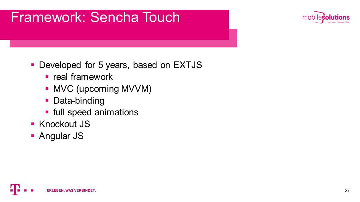 27 Framework: Sencha Touch  Developed for 5 years, based on EXTJS  real framework  MVC (upcoming MVVM)  Data-binding  full speed animations  Knockout JS  Angular JS