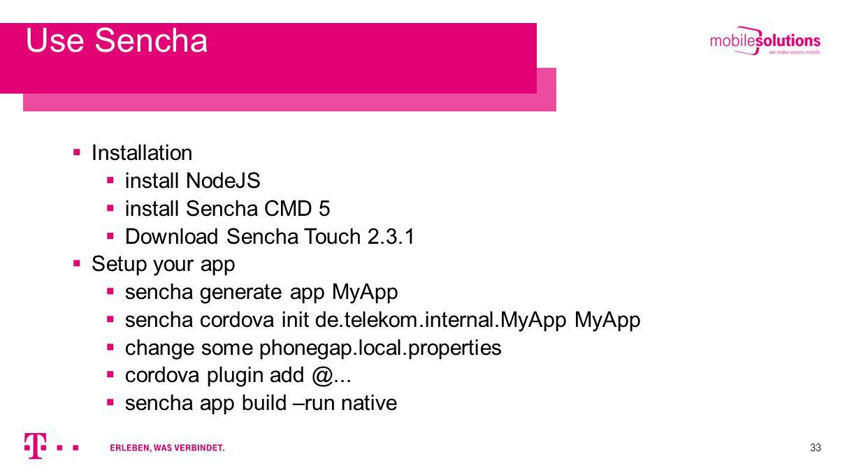 33 Use Sencha  Installation  install NodeJS  install Sencha CMD 5  Download Sencha Touch 2.3.1  Setup your app  sencha generate app MyApp  sencha cordova init de.telekom.internal.MyApp MyApp  change some phonegap.local.properties  cordova plugin add @...