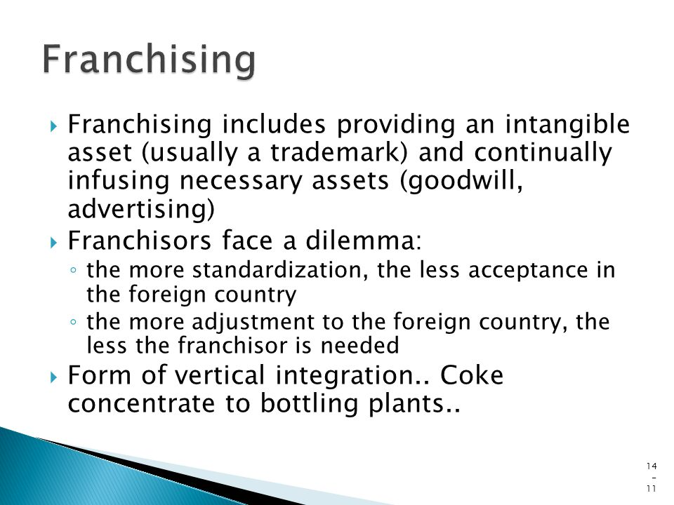  Franchising includes providing an intangible asset (usually a trademark) and continually infusing necessary assets (goodwill, advertising)  Franchisors face a dilemma: ◦ the more standardization, the less acceptance in the foreign country ◦ the more adjustment to the foreign country, the less the franchisor is needed  Form of vertical integration..