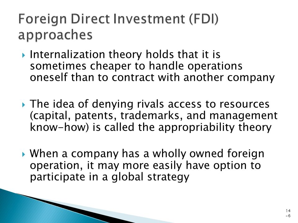  Internalization theory holds that it is sometimes cheaper to handle operations oneself than to contract with another company  The idea of denying rivals access to resources (capital, patents, trademarks, and management know-how) is called the appropriability theory  When a company has a wholly owned foreign operation, it may more easily have option to participate in a global strategy 14 -6
