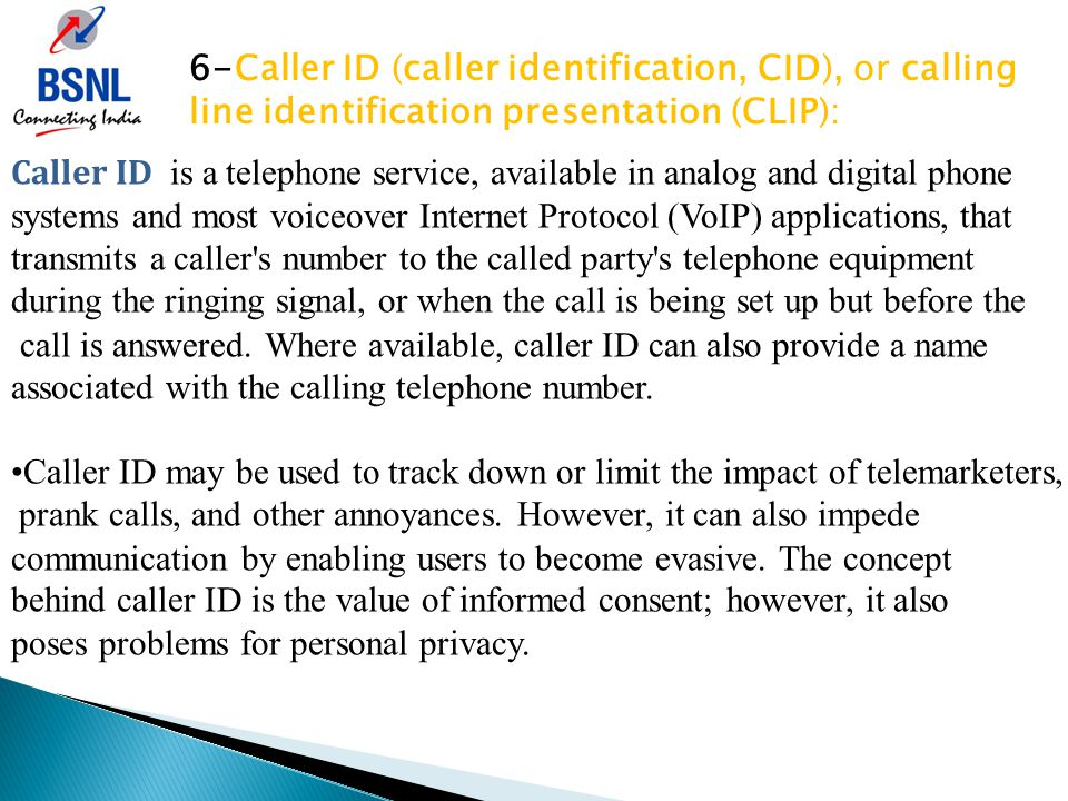 6-Caller ID (caller identification, CID), or calling line identification presentation (CLIP): Caller ID is a telephone service, available in analog and digital phone systems and most voiceover Internet Protocol (VoIP) applications, that transmits a caller s number to the called party s telephone equipment during the ringing signal, or when the call is being set up but before the call is answered.