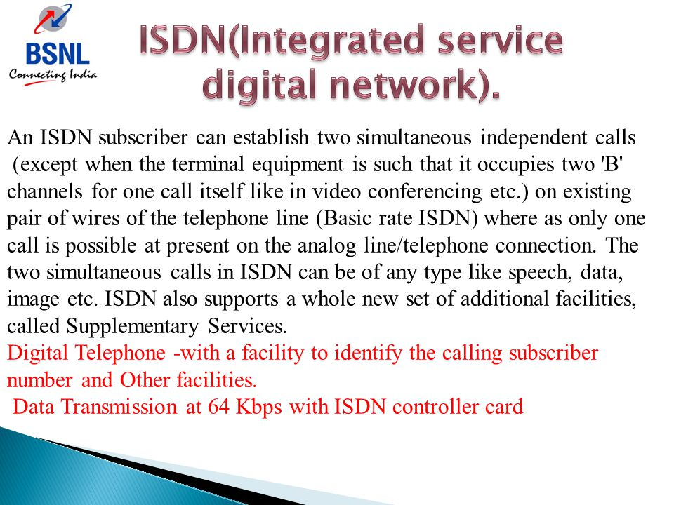 An ISDN subscriber can establish two simultaneous independent calls (except when the terminal equipment is such that it occupies two 'B' channels for