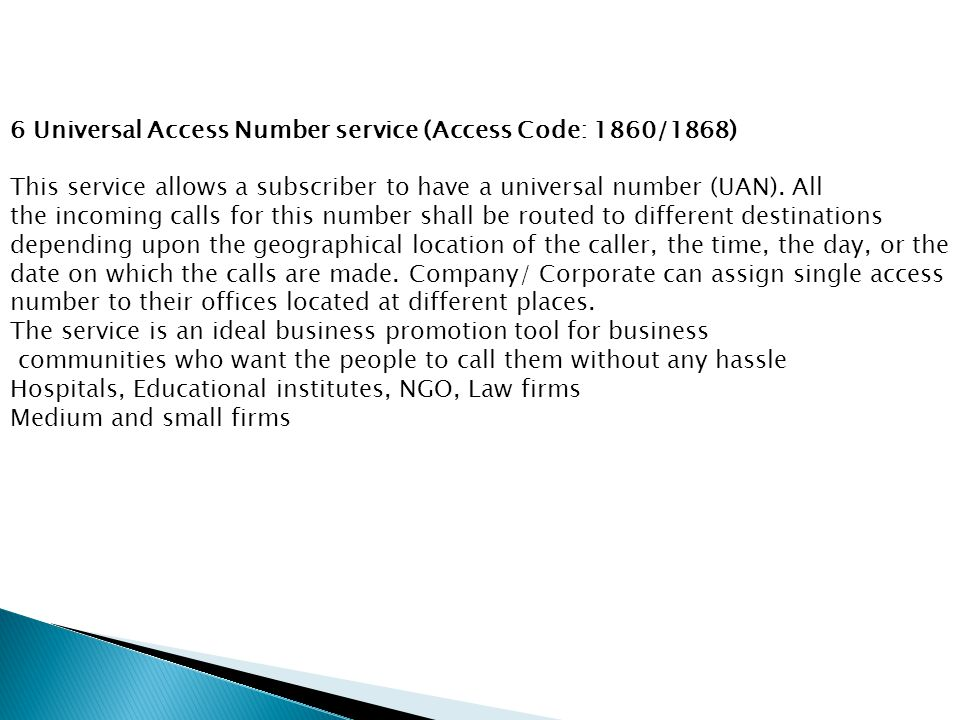 6 Universal Access Number service (Access Code: 1860/1868) This service allows a subscriber to have a universal number (UAN). All the incoming calls f