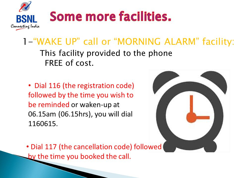 1- WAKE UP call or MORNING ALARM facility: This facility provided to the phone FREE of cost.