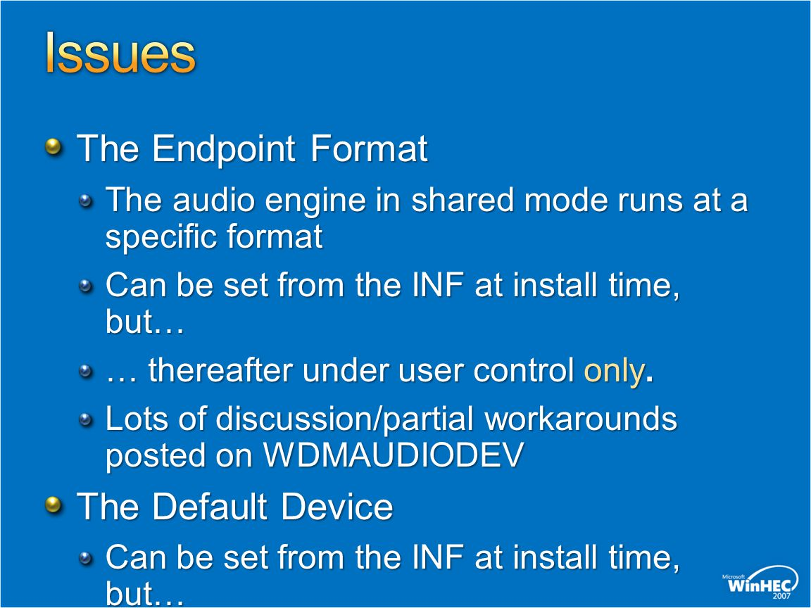 The Endpoint Format The audio engine in shared mode runs at a specific format Can be set from the INF at install time, but… … thereafter under user co
