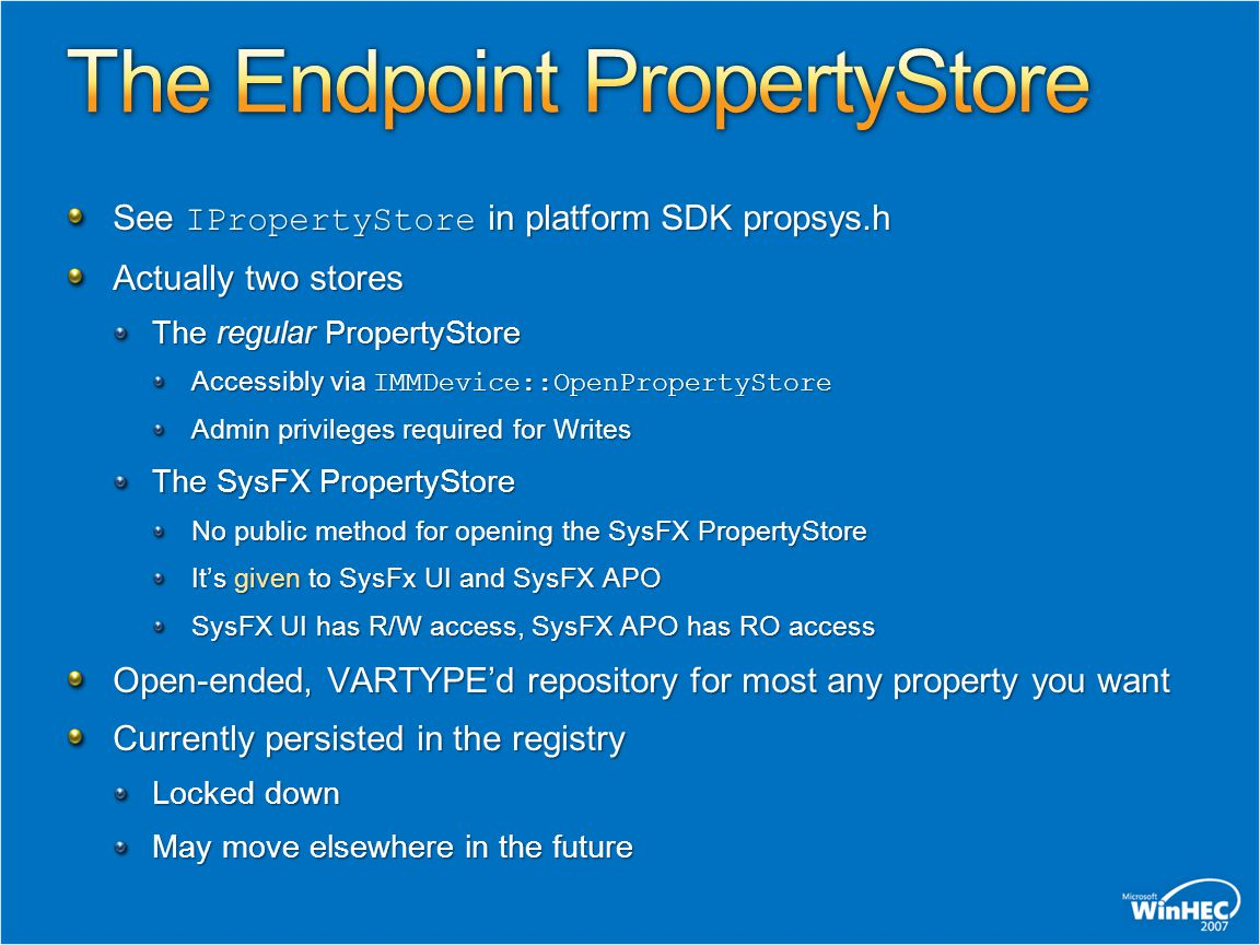 See IPropertyStore in platform SDK propsys.h Actually two stores The regular PropertyStore Accessibly via IMMDevice::OpenPropertyStore Admin privilege