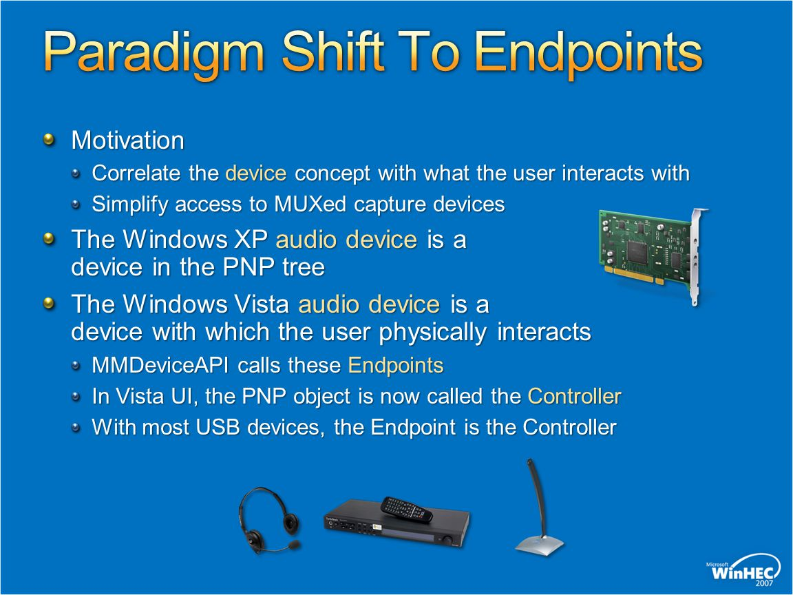 Endpoints are enumerated and used directly through new Vista APIs MMDevice API WASAPI ( IAudioClient ) Endpoints are enumerated and used indirectly through the more familiar APIs Wave, DirectSound, DShow, etc.