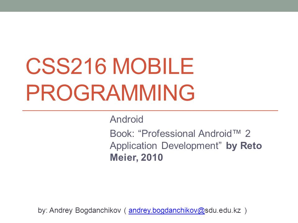 CSS216 MOBILE PROGRAMMING Android Book: Professional Android™ 2 Application Development by Reto Meier, 2010 by: Andrey Bogdanchikov ( andrey.bogdanchikov@sdu.edu.kz )andrey.bogdanchikov@