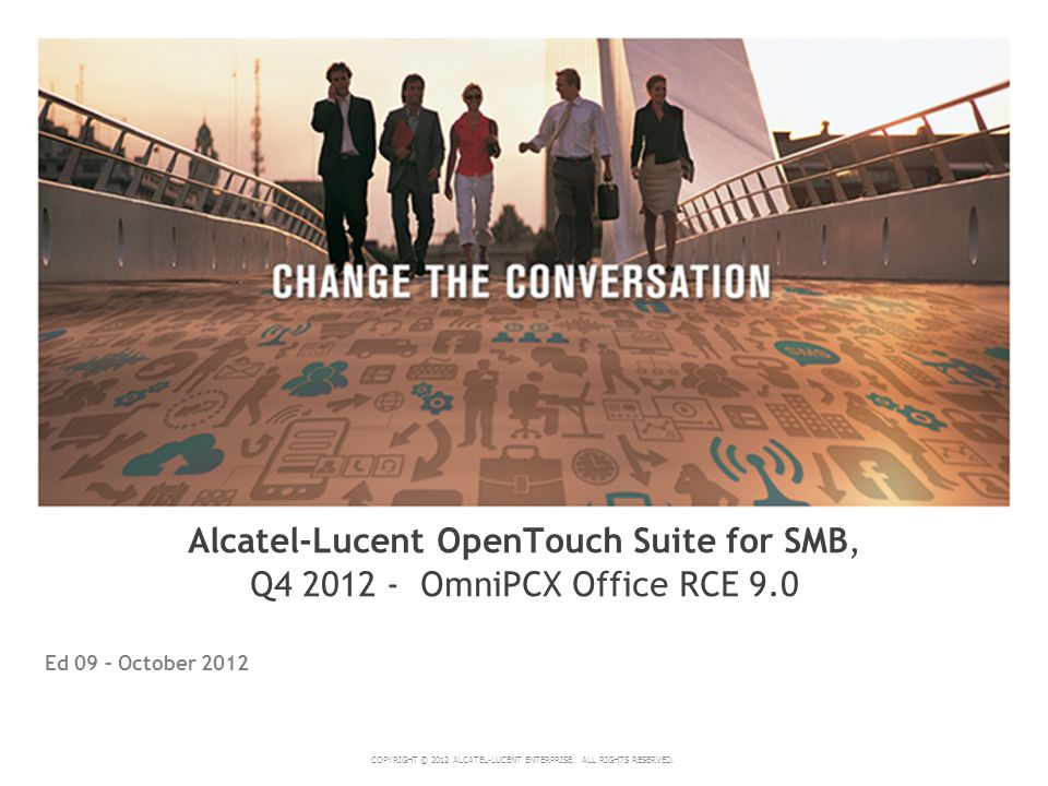 COPYRIGHT © 2012 ALCATEL-LUCENT ENTERPRISE. ALL RIGHTS RESERVED. Ed 09 – October 2012 Alcatel-Lucent OpenTouch Suite for SMB, Q4 2012 - OmniPCX Office