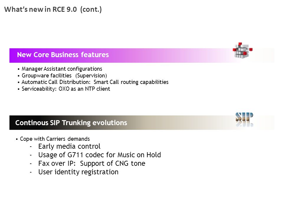 What's new in RCE 9.0 (cont.) New Core Business features Manager Assistant configurations Groupware facilities (Supervision) Automatic Call Distributi