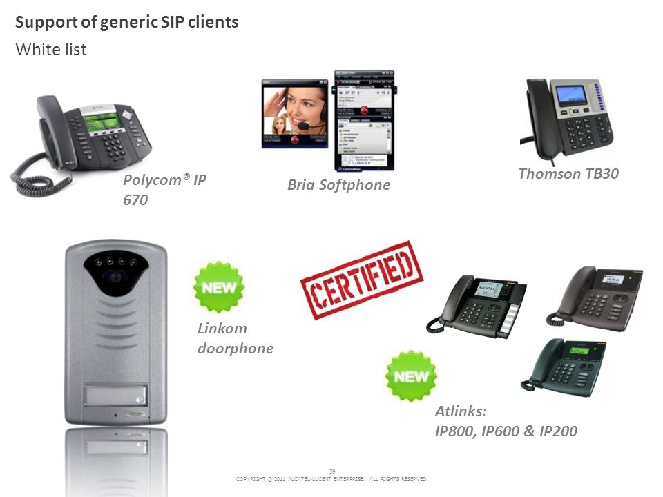 59 COPYRIGHT © 2011 ALCATEL-LUCENT ENTERPRISE. ALL RIGHTS RESERVED. Polycom® IP 670 Support of generic SIP clients White list Thomson TB30 Atlinks: IP