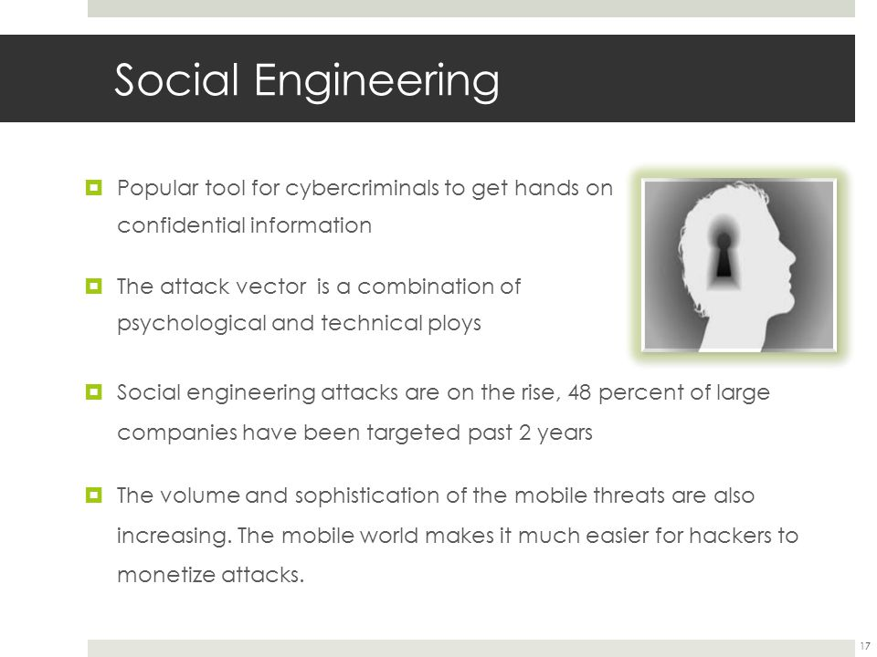 Social Engineering  Popular tool for cybercriminals to get hands on confidential information  The attack vector is a combination of psychological and technical ploys  Social engineering attacks are on the rise, 48 percent of large companies have been targeted past 2 years  The volume and sophistication of the mobile threats are also increasing.