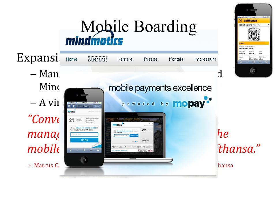Expansion of Mobile Boarding – Managed by Deutsche Lufthansa AG and MindMatics AG – A viral marketing phenomenon Convenience, innovation and cost management are the drivers behind the mobile strategy of German airline Lufthansa. ~ Marcus Casey, Director of global e-commerce and mobile services, Lufthansa Mobile Boarding