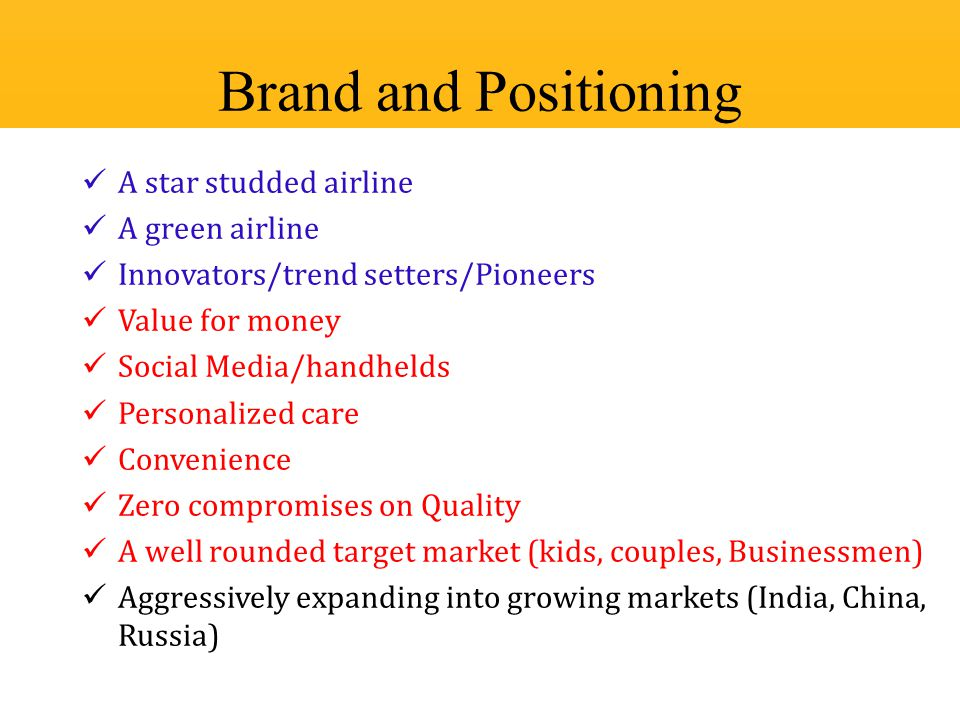 A star studded airline A green airline Innovators/trend setters/Pioneers Value for money Social Media/handhelds Personalized care Convenience Zero compromises on Quality A well rounded target market (kids, couples, Businessmen) Aggressively expanding into growing markets (India, China, Russia) Brand and Positioning