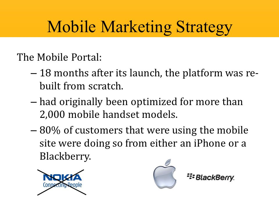 The Mobile Portal: – 18 months after its launch, the platform was re- built from scratch. – had originally been optimized for more than 2,000 mobile h