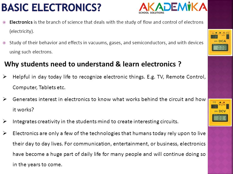  Electronics is the branch of science that deals with the study of flow and control of electrons (electricity).