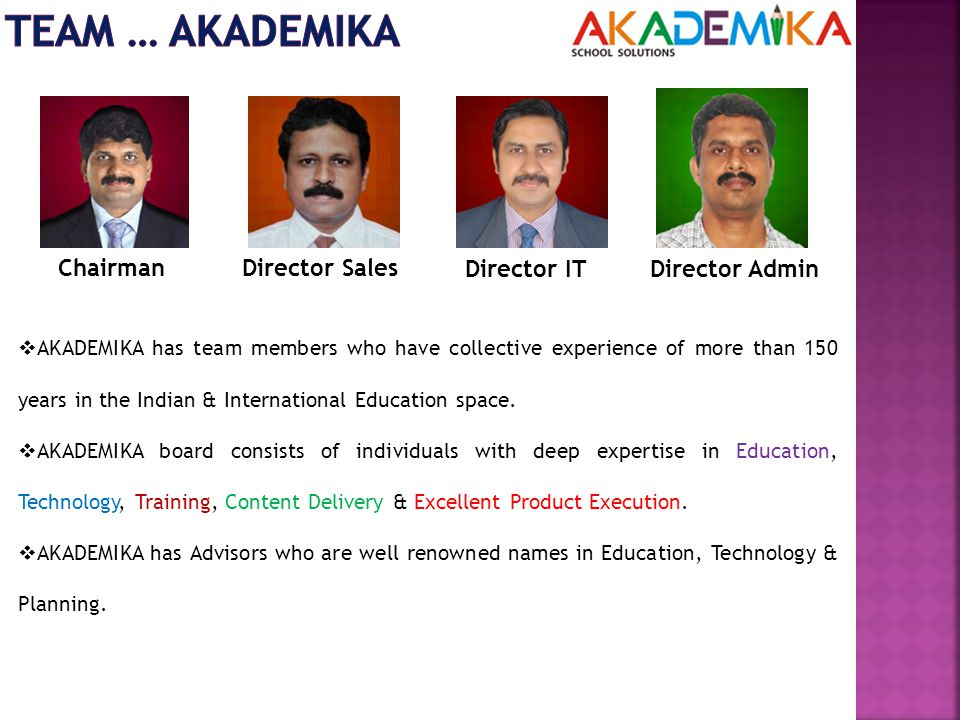 ChairmanDirector Sales Director ITDirector Admin  AKADEMIKA has team members who have collective experience of more than 150 years in the Indian & International Education space.