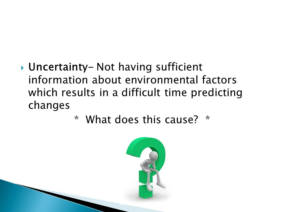  Uncertainty- Not having sufficient information about environmental factors which results in a difficult time predicting changes * What does this cause.