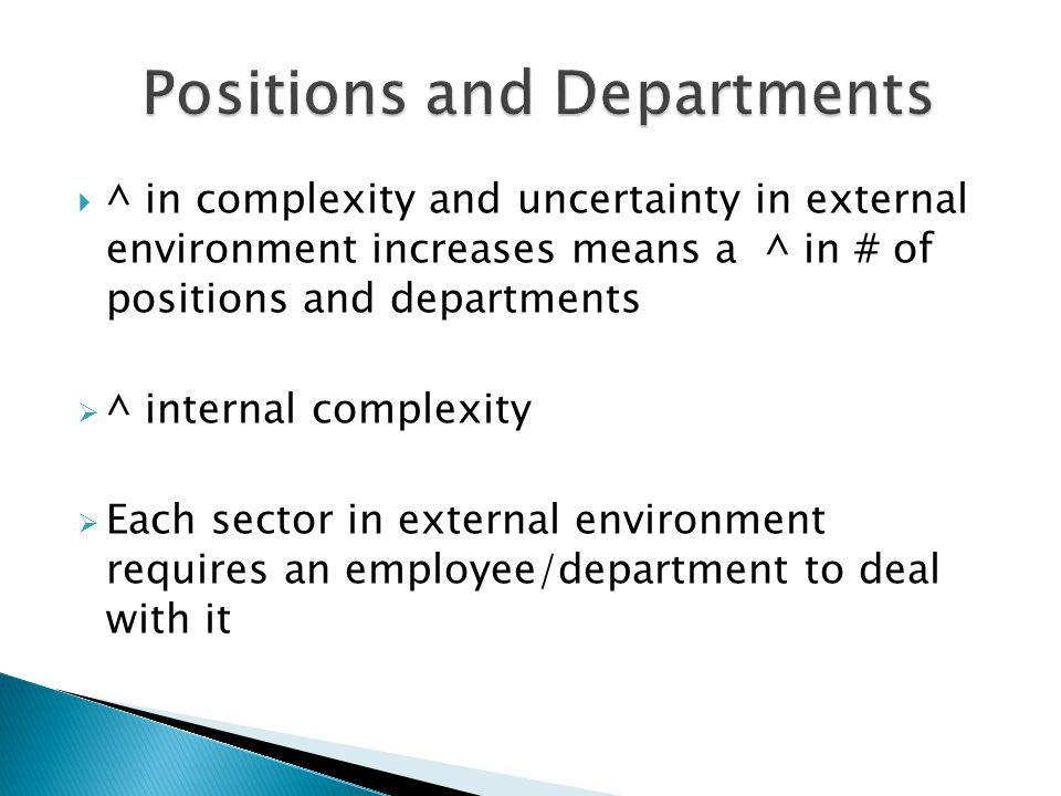  ^ in complexity and uncertainty in external environment increases means a ^ in # of positions and departments  ^ internal complexity  Each sector in external environment requires an employee/department to deal with it