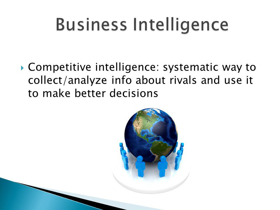  Competitive intelligence: systematic way to collect/analyze info about rivals and use it to make better decisions