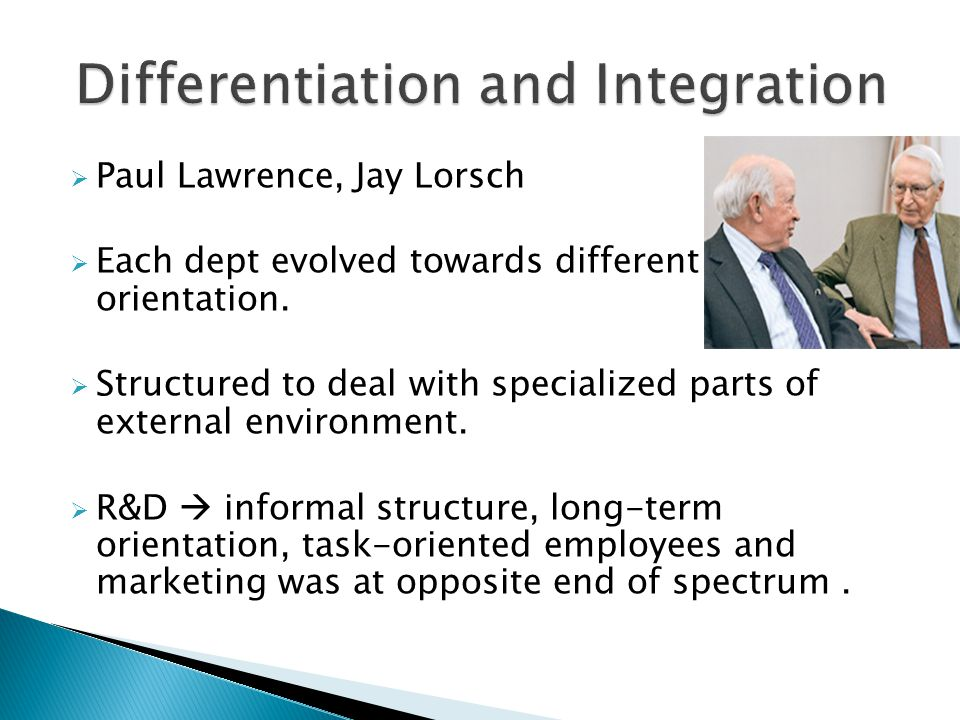  Paul Lawrence, Jay Lorsch  Each dept evolved towards different orientation.