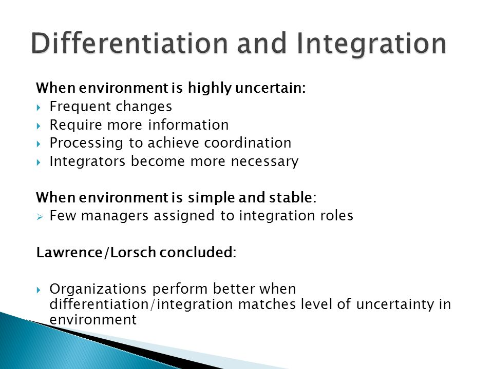 When environment is highly uncertain:  Frequent changes  Require more information  Processing to achieve coordination  Integrators become more necessary When environment is simple and stable:  Few managers assigned to integration roles Lawrence/Lorsch concluded:  Organizations perform better when differentiation/integration matches level of uncertainty in environment