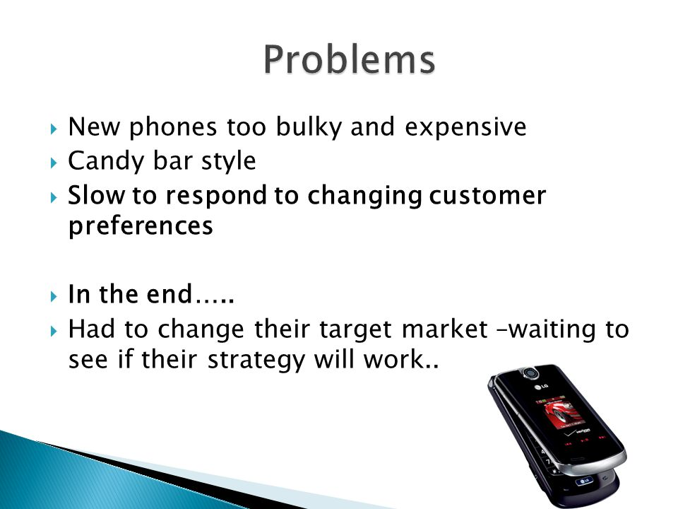  New phones too bulky and expensive  Candy bar style  Slow to respond to changing customer preferences  In the end…..