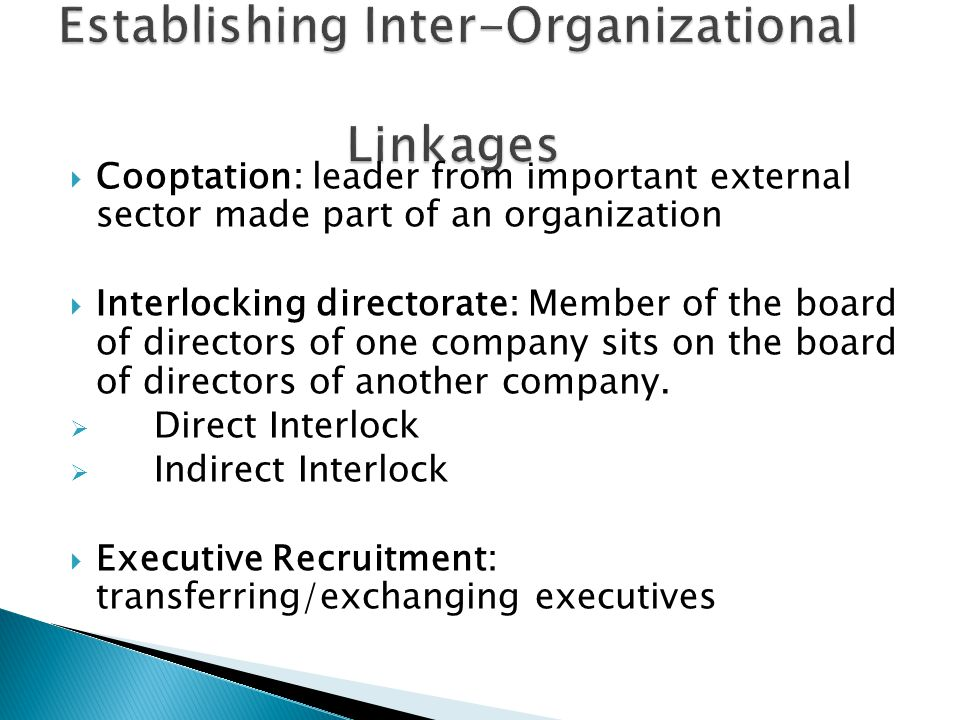  Cooptation: leader from important external sector made part of an organization  Interlocking directorate: Member of the board of directors of one company sits on the board of directors of another company.