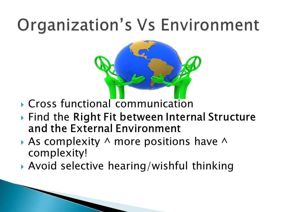  Cross functional communication  Find the Right Fit between Internal Structure and the External Environment  As complexity ^ more positions have ^ complexity.