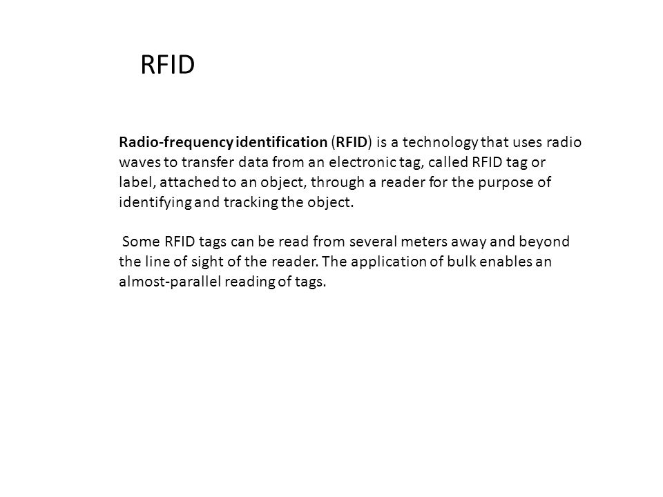 RFID Radio-frequency identification (RFID) is a technology that uses radio waves to transfer data from an electronic tag, called RFID tag or label, attached to an object, through a reader for the purpose of identifying and tracking the object.