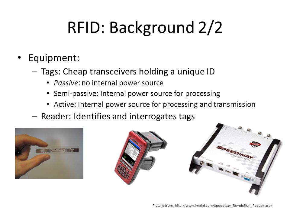 RFID: Background 2/2 Equipment: – Tags: Cheap transceivers holding a unique ID Passive: no internal power source Semi-passive: Internal power source for processing Active: Internal power source for processing and transmission – Reader: Identifies and interrogates tags Picture from: http://www.impinj.com/Speedway_Revolution_Reader.aspx