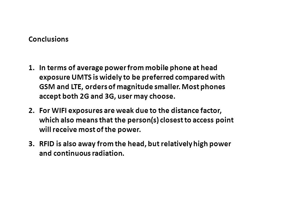 Conclusions 1.In terms of average power from mobile phone at head exposure UMTS is widely to be preferred compared with GSM and LTE, orders of magnitude smaller.
