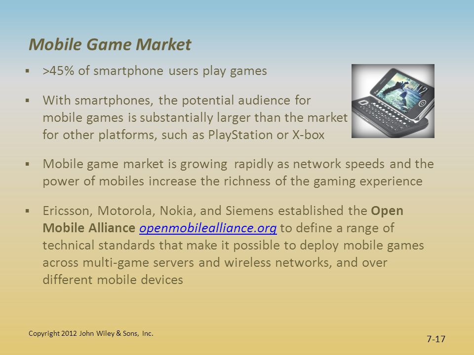 Mobile Game Market  >45% of smartphone users play games  With smartphones, the potential audience for mobile games is substantially larger than the market for other platforms, such as PlayStation or X-box  Mobile game market is growing rapidly as network speeds and the power of mobiles increase the richness of the gaming experience  Ericsson, Motorola, Nokia, and Siemens established the Open Mobile Alliance openmobilealliance.org to define a range of technical standards that make it possible to deploy mobile games across multi-game servers and wireless networks, and over different mobile devicesopenmobilealliance.org Copyright 2012 John Wiley & Sons, Inc.