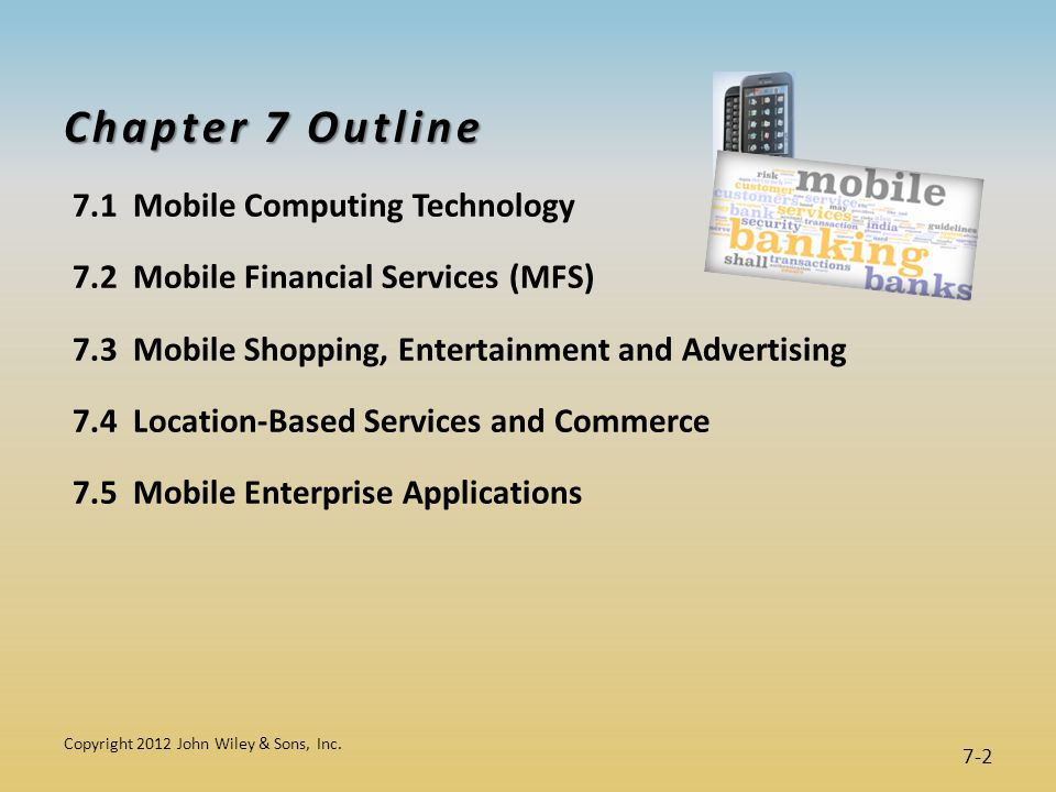 Chapter 7 Outline 7.1 Mobile Computing Technology 7.2 Mobile Financial Services (MFS) 7.3 Mobile Shopping, Entertainment and Advertising 7.4 Location-Based Services and Commerce 7.5 Mobile Enterprise Applications Copyright 2012 John Wiley & Sons, Inc.
