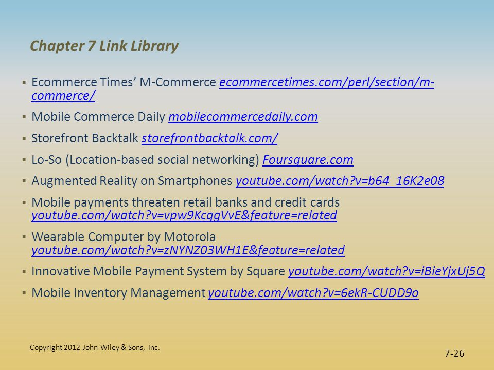 Chapter 7 Link Library  Ecommerce Times' M-Commerce ecommercetimes.com/perl/section/m- commerce/ecommercetimes.com/perl/section/m- commerce/  Mobile Commerce Daily mobilecommercedaily.commobilecommercedaily.com  Storefront Backtalk storefrontbacktalk.com/storefrontbacktalk.com/  Lo-So (Location-based social networking) Foursquare.comFoursquare.com  Augmented Reality on Smartphones youtube.com/watch v=b64_16K2e08youtube.com/watch v=b64_16K2e08  Mobile payments threaten retail banks and credit cards youtube.com/watch v=vpw9KcqgVvE&feature=related youtube.com/watch v=vpw9KcqgVvE&feature=related  Wearable Computer by Motorola youtube.com/watch v=zNYNZ03WH1E&feature=related youtube.com/watch v=zNYNZ03WH1E&feature=related  Innovative Mobile Payment System by Square youtube.com/watch v=iBieYjxUj5Qyoutube.com/watch v=iBieYjxUj5Q  Mobile Inventory Management youtube.com/watch v=6ekR-CUDD9oyoutube.com/watch v=6ekR-CUDD9o Copyright 2012 John Wiley & Sons, Inc.