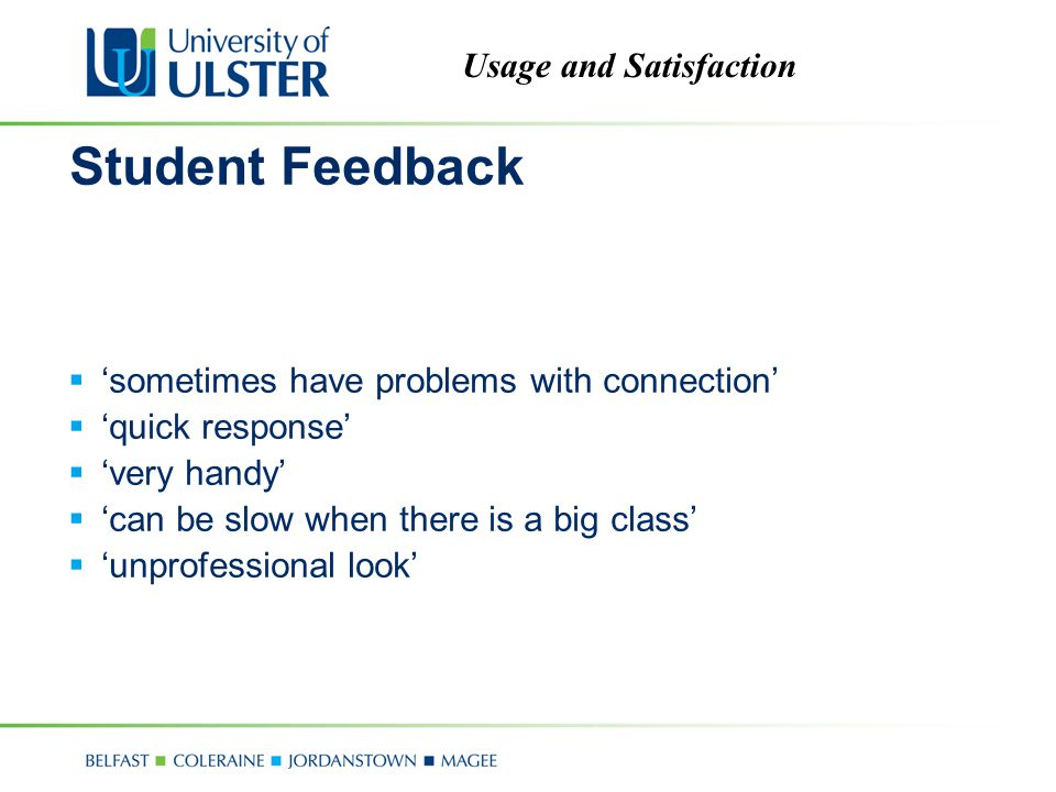 Usage and Satisfaction Student Feedback  'sometimes have problems with connection'  'quick response'  'very handy'  'can be slow when there is a big class'  'unprofessional look'