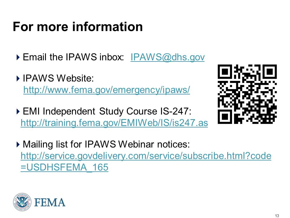 13 For more information  Email the IPAWS inbox: IPAWS@dhs.govIPAWS@dhs.gov  IPAWS Website: http://www.fema.gov/emergency/ipaws/http://www.fema.gov/emergency/ipaws/  EMI Independent Study Course IS-247: http://training.fema.gov/EMIWeb/IS/is247.asp http://training.fema.gov/EMIWeb/IS/is247.asp  Mailing list for IPAWS Webinar notices: http://service.govdelivery.com/service/subscribe.html code =USDHSFEMA_165 http://service.govdelivery.com/service/subscribe.html code =USDHSFEMA_165