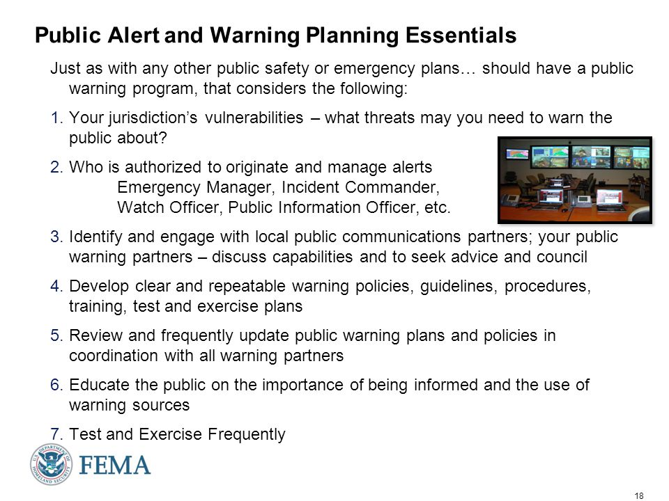 18 Public Alert and Warning Planning Essentials Just as with any other public safety or emergency plans… should have a public warning program, that considers the following: 1.Your jurisdiction's vulnerabilities – what threats may you need to warn the public about.