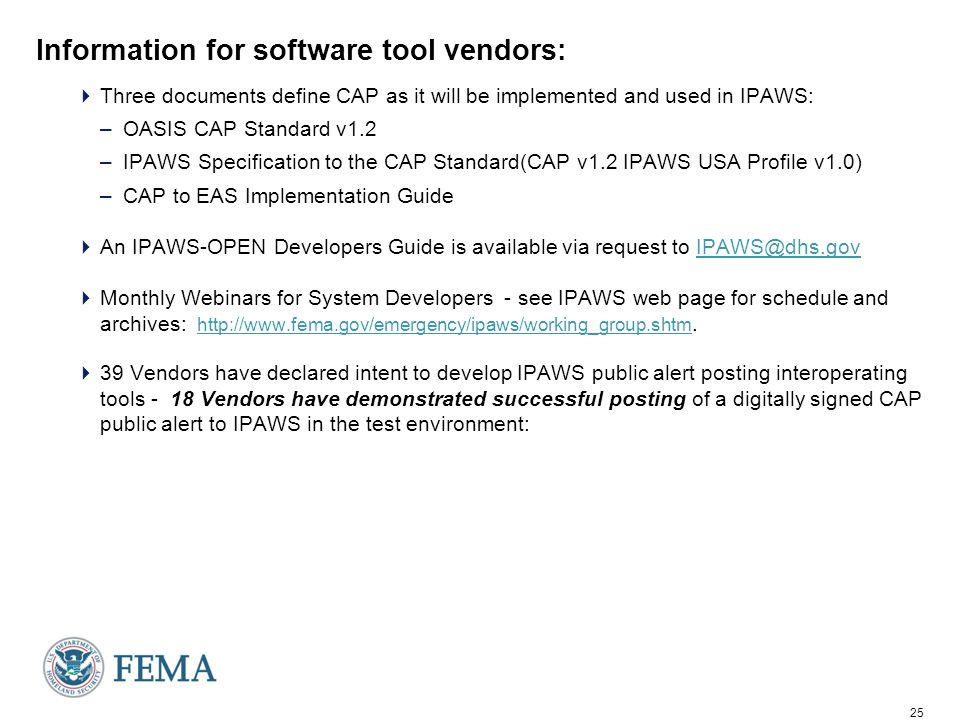 25 Information for software tool vendors:  Three documents define CAP as it will be implemented and used in IPAWS: –OASIS CAP Standard v1.2 –IPAWS Specification to the CAP Standard(CAP v1.2 IPAWS USA Profile v1.0) –CAP to EAS Implementation Guide  An IPAWS-OPEN Developers Guide is available via request to IPAWS@dhs.govIPAWS@dhs.gov  Monthly Webinars for System Developers - see IPAWS web page for schedule and archives: http://www.fema.gov/emergency/ipaws/working_group.shtm.