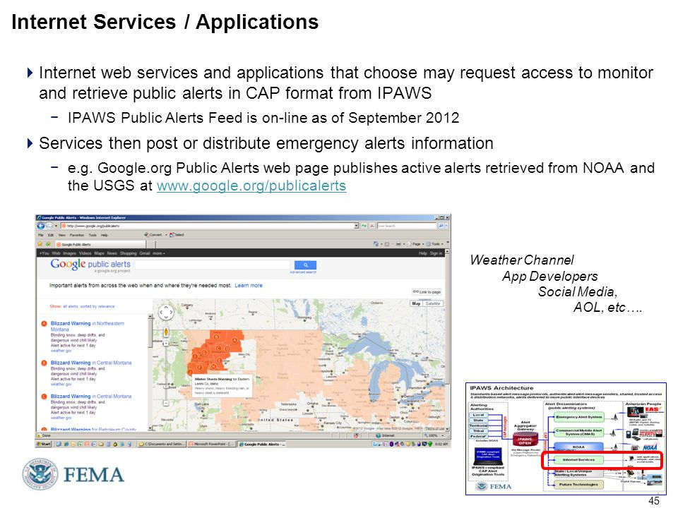 Internet Services / Applications  Internet web services and applications that choose may request access to monitor and retrieve public alerts in CAP format from IPAWS −IPAWS Public Alerts Feed is on-line as of September 2012  Services then post or distribute emergency alerts information −e.g.