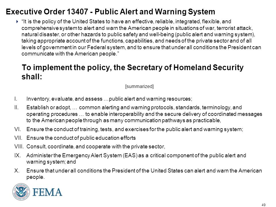 49 Executive Order 13407 - Public Alert and Warning System  It is the policy of the United States to have an effective, reliable, integrated, flexible, and comprehensive system to alert and warn the American people in situations of war, terrorist attack, natural disaster, or other hazards to public safety and well-being (public alert and warning system), taking appropriate account of the functions, capabilities, and needs of the private sector and of all levels of government in our Federal system, and to ensure that under all conditions the President can communicate with the American people. To implement the policy, the Secretary of Homeland Security shall: [summarized] I.Inventory, evaluate, and assess …public alert and warning resources; II.Establish or adopt, … common alerting and warning protocols, standards, terminology, and operating procedures … to enable interoperability and the secure delivery of coordinated messages to the American people through as many communication pathways as practicable, VI.Ensure the conduct of training, tests, and exercises for the public alert and warning system; VII.Ensure the conduct of public education efforts VIII.Consult, coordinate, and cooperate with the private sector, IX.Administer the Emergency Alert System (EAS) as a critical component of the public alert and warning system; and X.Ensure that under all conditions the President of the United States can alert and warn the American people.