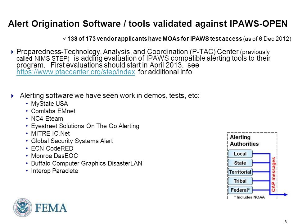 8 Alert Origination Software / tools validated against IPAWS-OPEN  Preparedness-Technology, Analysis, and Coordination (P-TAC) Center (previously called NIMS STEP) is adding evaluation of IPAWS compatible alerting tools to their program.