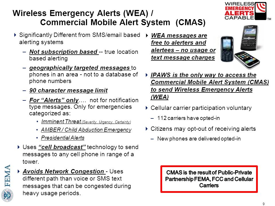 9 Wireless Emergency Alerts (WEA) / Commercial Mobile Alert System (CMAS)  IPAWS is the only way to access the Commercial Mobile Alert System (CMAS) to send Wireless Emergency Alerts (WEA)  Cellular carrier participation voluntary –112 carriers have opted-in  Citizens may opt-out of receiving alerts –New phones are delivered opted-in  Significantly Different from SMS/email based alerting systems –Not subscription based -- true location based alerting –geographically targeted messages to phones in an area - not to a database of phone numbers –90 character message limit –For Alerts only….